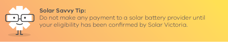 Solar Savvy Tip: Do not make any payment to a solar battery provider until your eligibility has been confirmed by Solar Victoria.