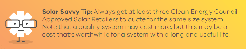 Solar Savvy Tip: Always get at least three Clean Energy Council Approved Solar Retailers to quote for the same size system. Note that a quality system may cost more, but this may be a cost that's worthwhile for a system with a long and useful life.