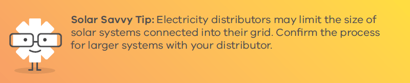 Solar Savvy Tip: Electricity distributors may limit the size of solar systems connected into their grid. Confirm the process for larger systems with your distributor.
