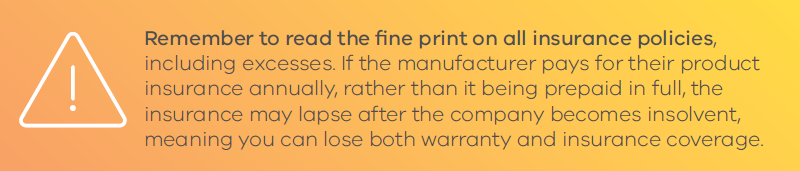 Remember to read the fine print on all insurance policies, including excesses. If the manufacturer pays for their product insurance annually, rather than it being prepaid in full, the insurance may lapse after the company becomes insolvent, meaning you can lose both warranty and insurance coverage.