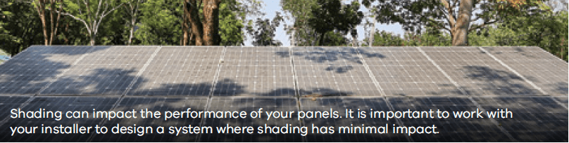 Shading can impact the performance of your panels. It is important to work with your installer to design a system where shading has minimal impact.